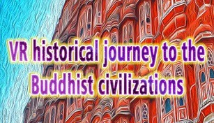 VR historical journey to the Buddhist civilizations: VR ancient India and Asia